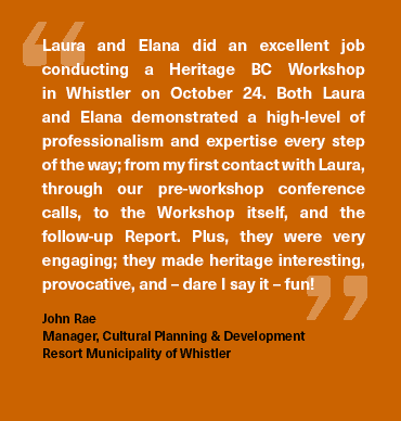 """Laura and Elana did an excellent job conducting a Heritage BC workshop in Whistler on October 24. Both Laura and Elana demonstrated a high-level of professionalism and expertise every step of the way; from my first contact with Laura, through our pre-workshop conference calls, to the Workshop itself, and the follow-up Report. Plus, they were very engaging; they made heritage interesting, provocative, and -dare I say it- fun!"" John Rae, Manager, Cultural Planning & Development, Resort Municipality of Whistler"